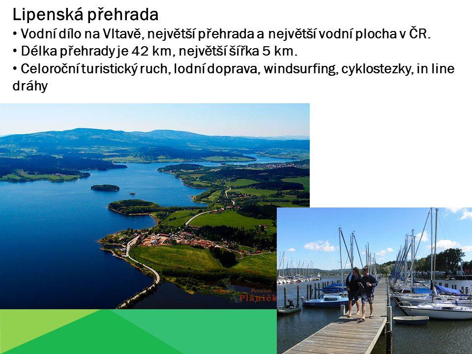 Lipenská přehrada Vodní dílo na Vltavě, největší přehrada a největší vodní plocha v ČR. Délka přehrady je 42 km, největší šířka 5 km. Celoroční turist