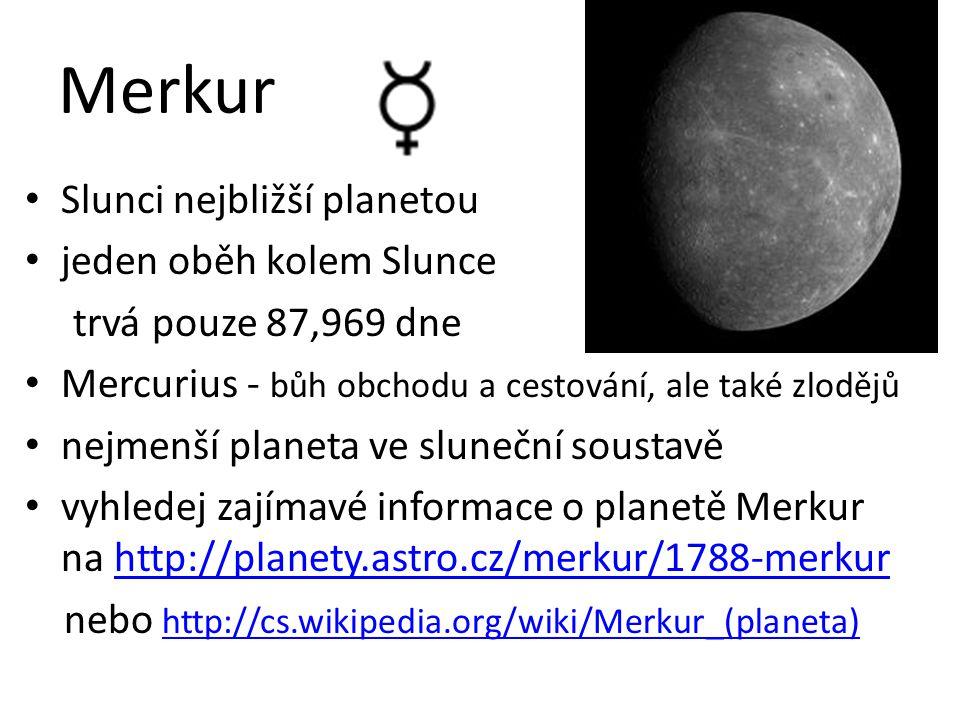 Merkur Slunci nejbližší planetou jeden oběh kolem Slunce trvá pouze 87,969 dne Mercurius - bůh obchodu a cestování, ale také zlodějů nejmenší planeta