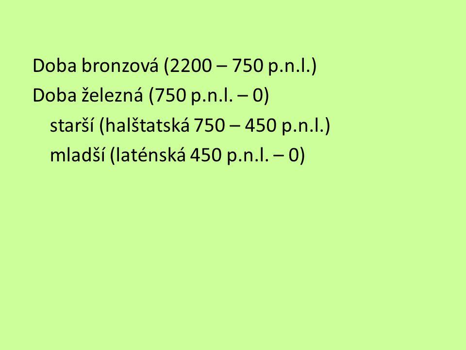Doba bronzová (2200 – 750 p.n.l.) Doba železná (750 p.n.l. – 0) starší (halštatská 750 – 450 p.n.l.) mladší (laténská 450 p.n.l. – 0)