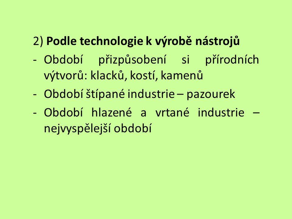 2) Podle technologie k výrobě nástrojů -Období přizpůsobení si přírodních výtvorů: klacků, kostí, kamenů -Období štípané industrie – pazourek -Období