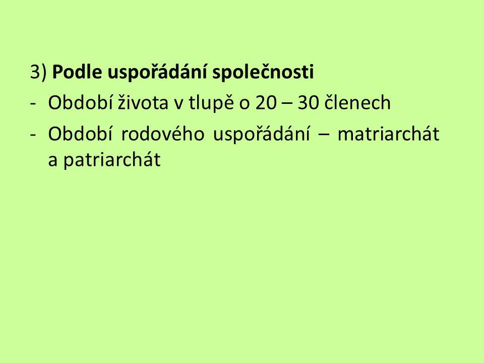 3) Podle uspořádání společnosti -Období života v tlupě o 20 – 30 členech -Období rodového uspořádání – matriarchát a patriarchát