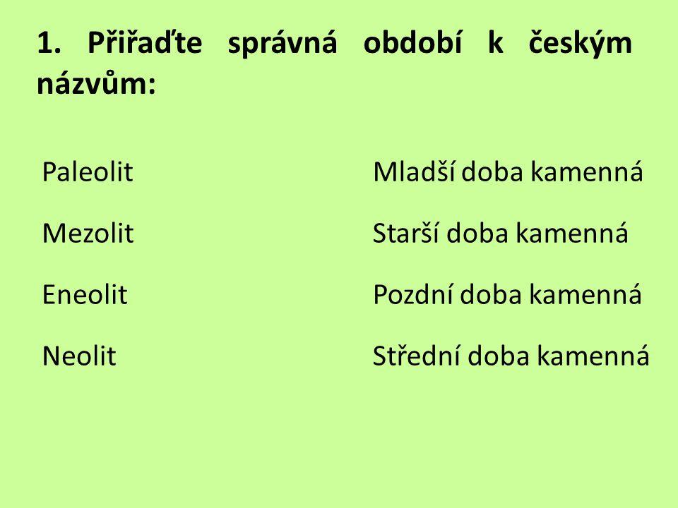 1. Přiřaďte správná období k českým názvům: Paleolit Mezolit Eneolit Neolit Mladší doba kamenná Starší doba kamenná Pozdní doba kamenná Střední doba k