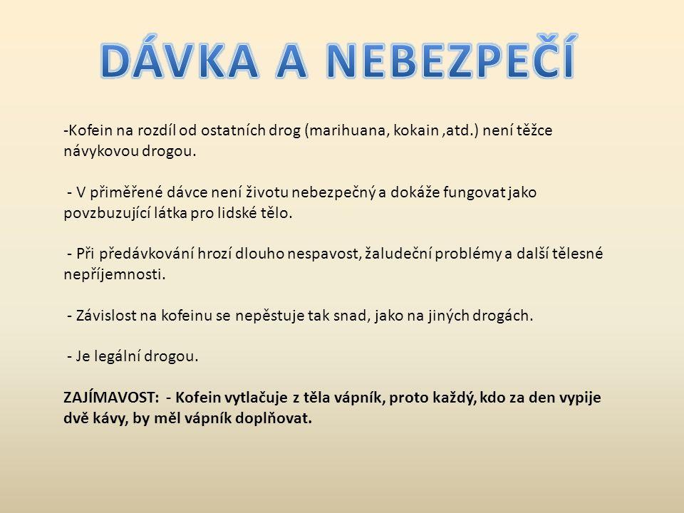 -Kofein na rozdíl od ostatních drog (marihuana, kokain,atd.) není těžce návykovou drogou. - V přiměřené dávce není životu nebezpečný a dokáže fungovat