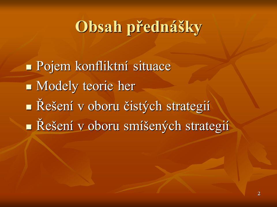 2 Obsah přednášky Pojem konfliktní situace Pojem konfliktní situace Modely teorie her Modely teorie her Řešení v oboru čistých strategií Řešení v oboru čistých strategií Řešení v oboru smíšených strategií Řešení v oboru smíšených strategií