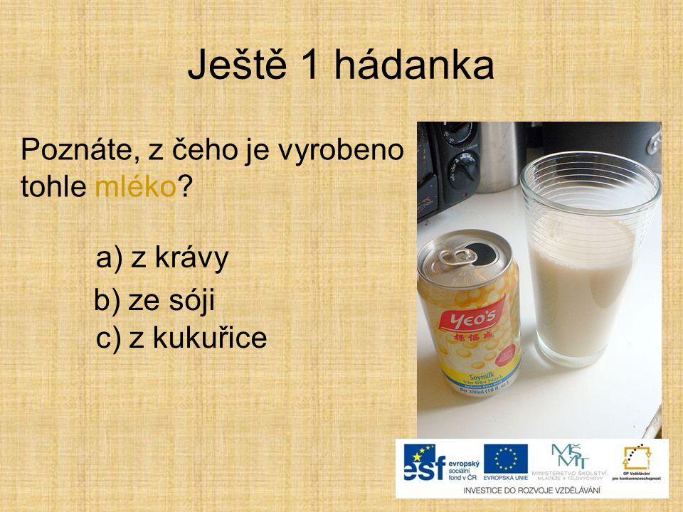 Ještě 1 hádanka Poznáte, z čeho je vyrobeno tohle mléko? b) ze sóji a) z krávy c) z kukuřice