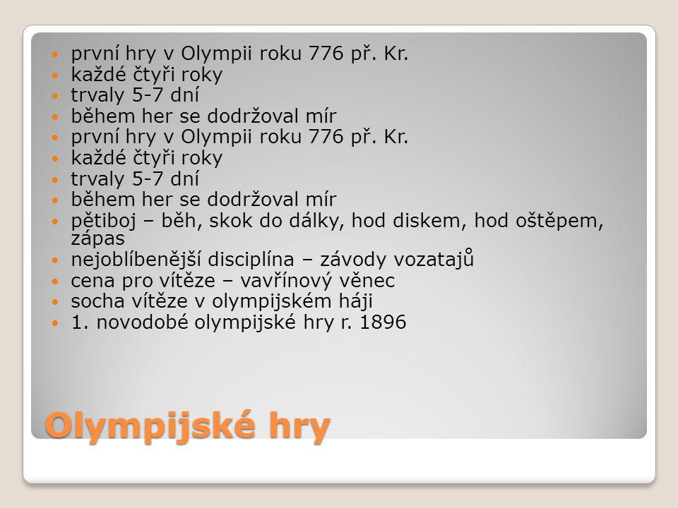 Olympijské hry první hry v Olympii roku 776 př. Kr. každé čtyři roky trvaly 5-7 dní během her se dodržoval mír první hry v Olympii roku 776 př. Kr. ka