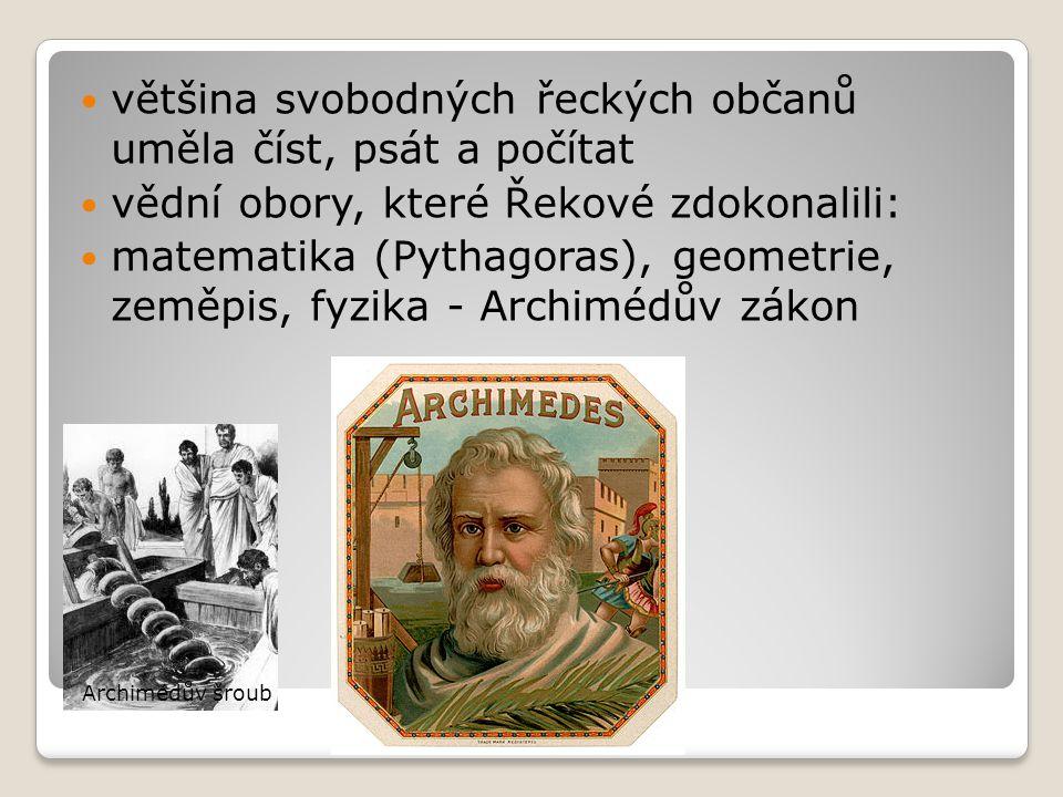 Řecká věda (zápis) většina svobodných řeckých občanů uměla číst, psát a počítat vědní obory, které Řekové zdokonalili: matematika, geometrie, zeměpis, fyzika - Archimédův zákon Filozofie (láska k moudrosti) Významní filozofové: Sokrates, Platón, Aristoteles Hippokratés - nejslavnější lékař starověku Hippokratova přísaha písmo přejato od Féničanů Řekové upravili a rozšířili o samohlásky → alfabeta používána v geometrii – označení úhlů