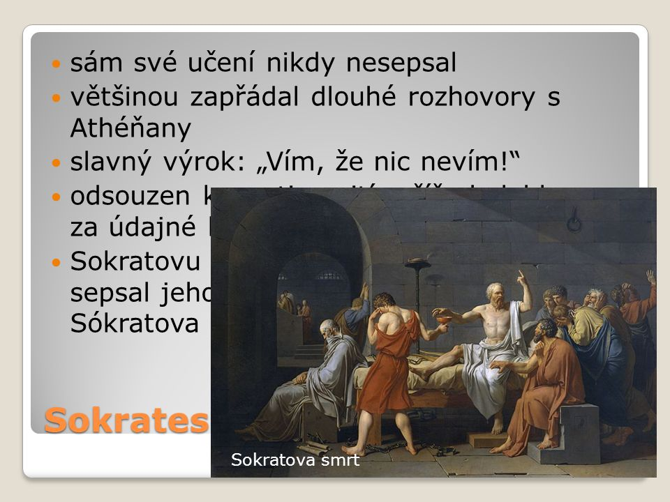 """Sokrates sám své učení nikdy nesepsal většinou zapřádal dlouhé rozhovory s Athéňany slavný výrok: """"Vím, že nic nevím!"""" odsouzen k smrti vypitím číše b"""