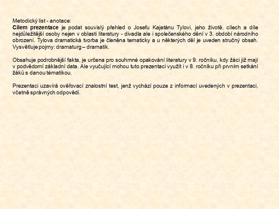 Metodický list - anotace: Cílem prezentace je podat souvislý přehled o Josefu Kajetánu Tylovi, jeho životě, cílech a díle nejdůležitější osoby nejen v oblasti literatury - divadla ale i společenského dění v 3.