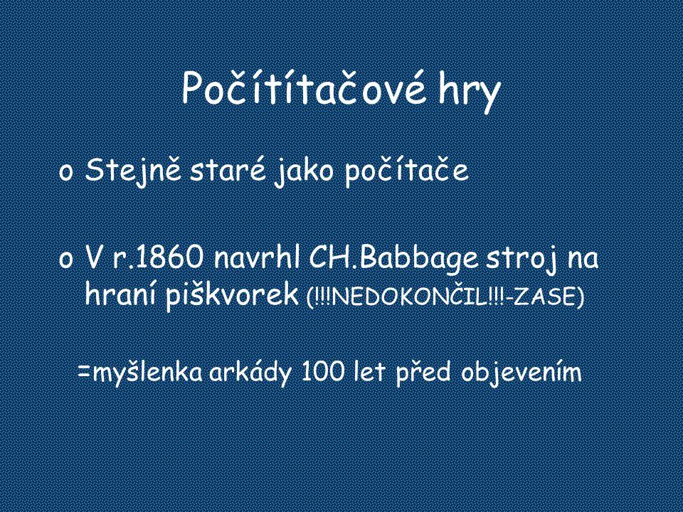 Počítítačové hry oStejně staré jako počítače oV r.1860 navrhl CH.Babbage stroj na hraní piškvorek (!!!NEDOKONČIL!!!-ZASE) = myšlenka arkády 100 let př