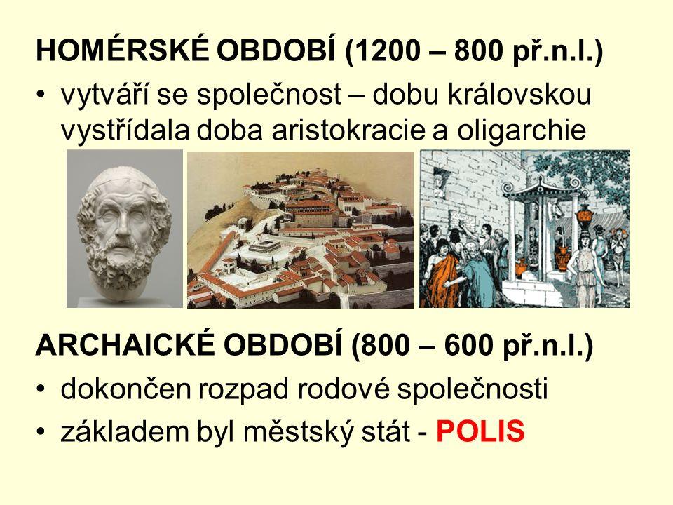 HOMÉRSKÉ OBDOBÍ (1200 – 800 př.n.l.) vytváří se společnost – dobu královskou vystřídala doba aristokracie a oligarchie ARCHAICKÉ OBDOBÍ (800 – 600 př.n.l.) dokončen rozpad rodové společnosti základem byl městský stát - POLIS