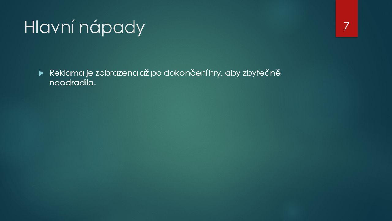 Hlavní nápady  Reklama je zobrazena až po dokončení hry, aby zbytečně neodradila. 7