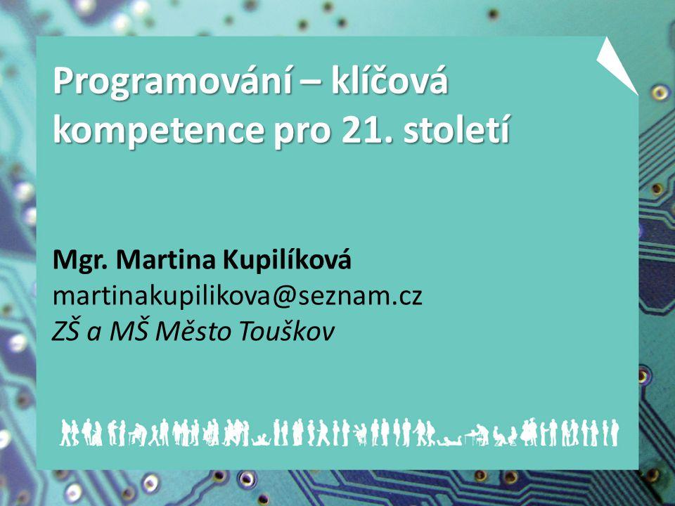 Mgr. Martina Kupilíková martinakupilikova@seznam.cz ZŠ a MŠ Město Touškov Programování – klíčová kompetence pro 21. století