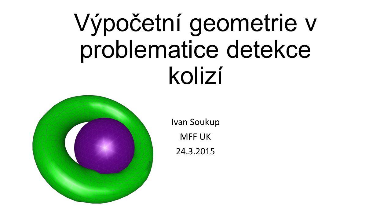 Výpočetní geometrie v problematice detekce kolizí Ivan Soukup MFF UK 24.3.2015