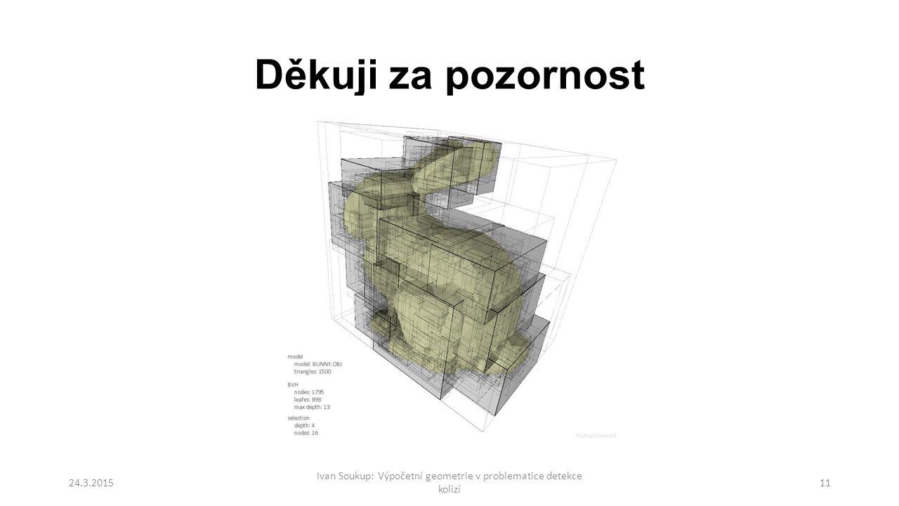 Děkuji za pozornost 24.3.2015 Ivan Soukup: Výpočetní geometrie v problematice detekce kolizí 11