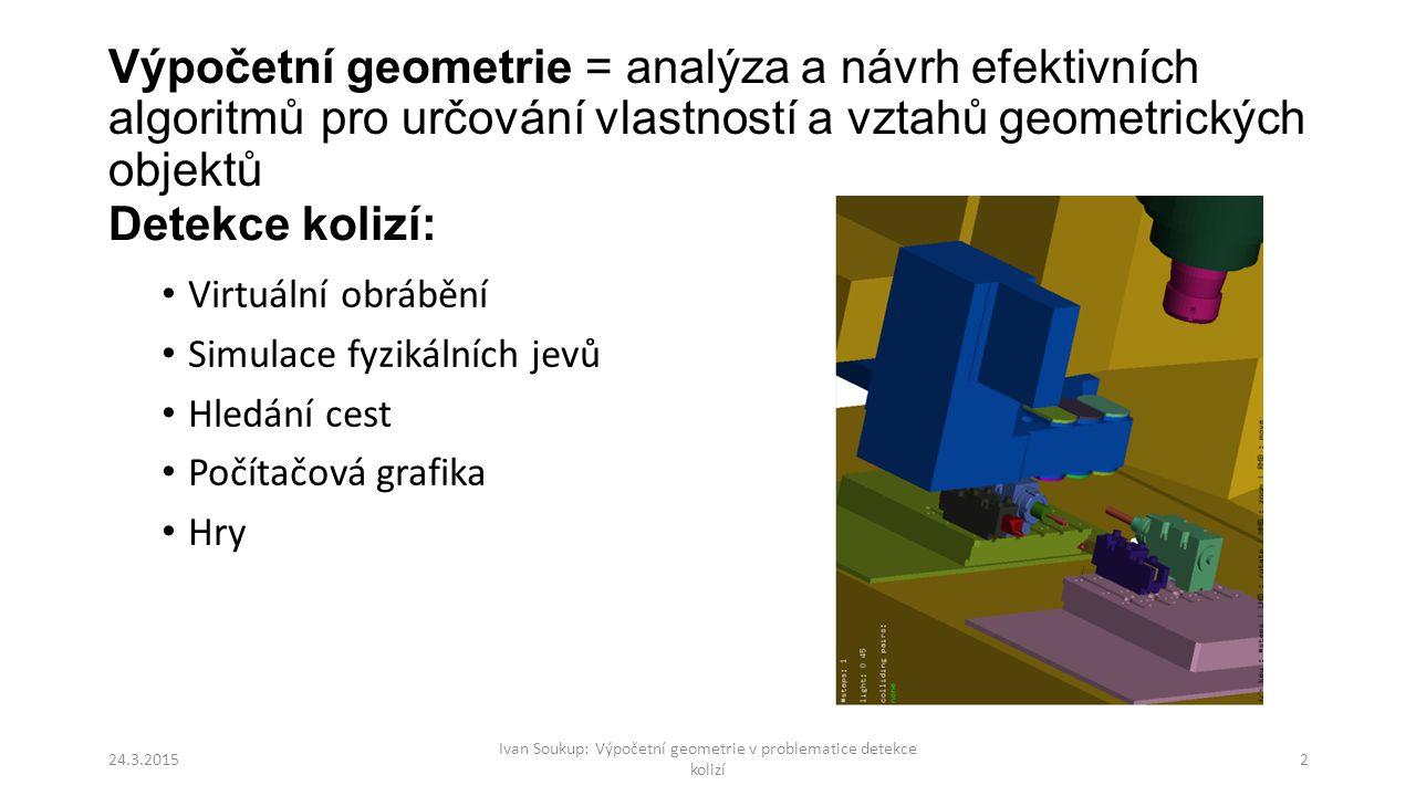Výpočetní geometrie = analýza a návrh efektivních algoritmů pro určování vlastností a vztahů geometrických objektů Virtuální obrábění Simulace fyzikálních jevů Hledání cest Počítačová grafika Hry Ivan Soukup: Výpočetní geometrie v problematice detekce kolizí 24.3.20152 Detekce kolizí: