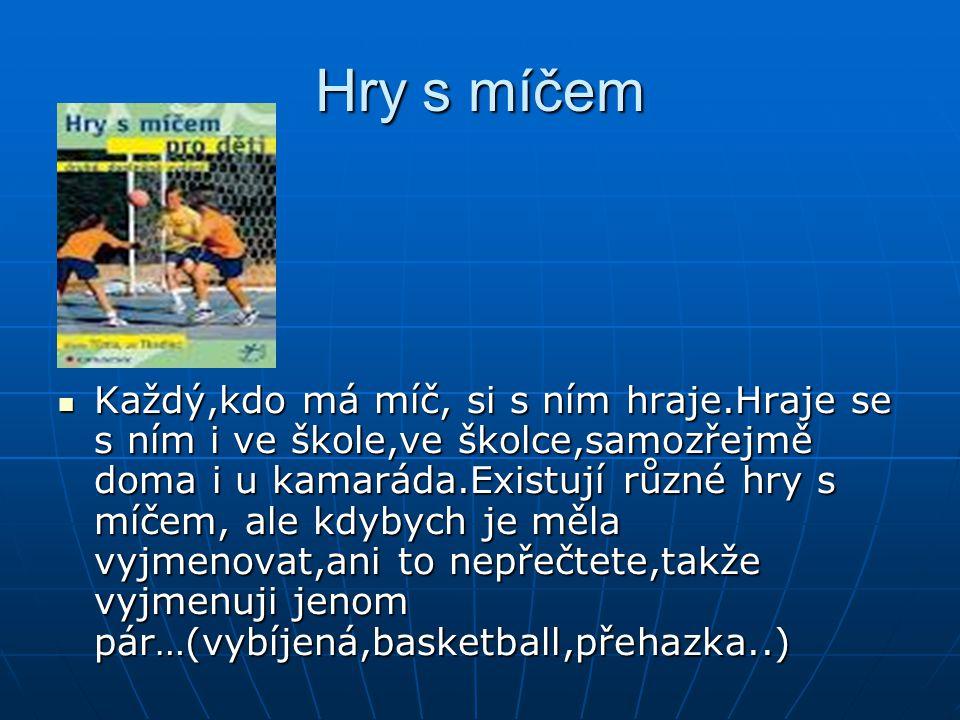 Hry s míčem Každý,kdo má míč, si s ním hraje.Hraje se s ním i ve škole,ve školce,samozřejmě doma i u kamaráda.Existují různé hry s míčem, ale kdybych je měla vyjmenovat,ani to nepřečtete,takže vyjmenuji jenom pár…(vybíjená,basketball,přehazka..)