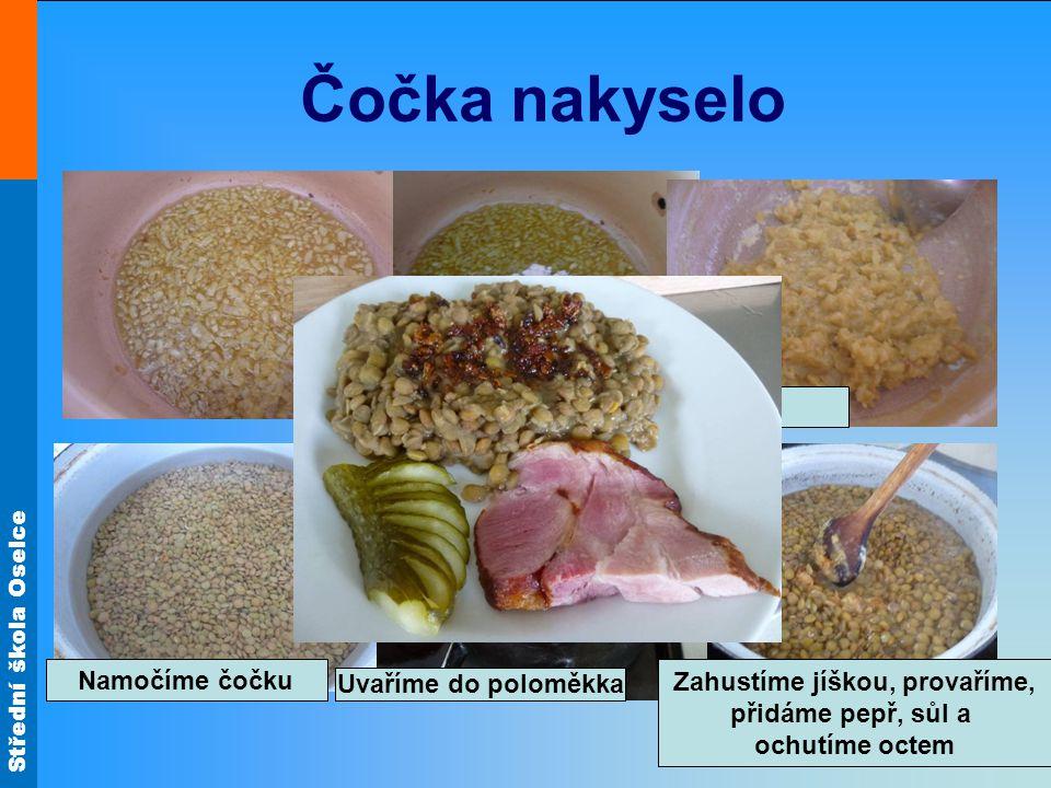 Střední škola Oselce Čočka nakyselo Připravíme si cibulovou jíšku Namočíme čočku Uvaříme do poloměkka Zahustíme jíškou, provaříme, přidáme pepř, sůl a