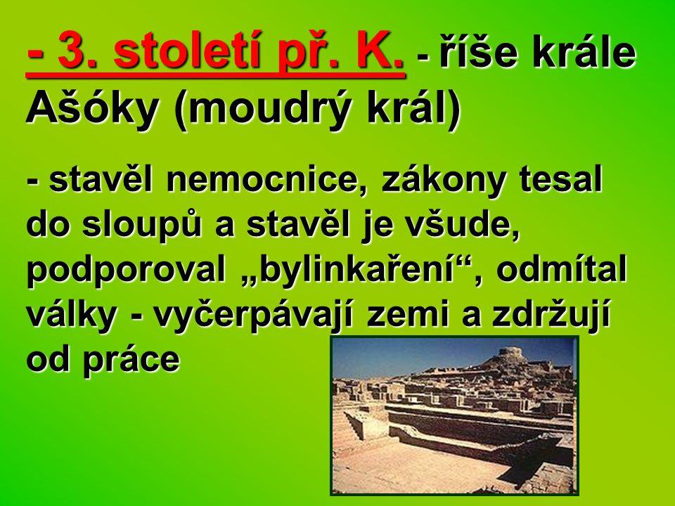 """- 3. století př. K. - říše krále Ašóky (moudrý král) - stavěl nemocnice, zákony tesal do sloupů a stavěl je všude, podporoval """"bylinkaření"""", odmítal v"""