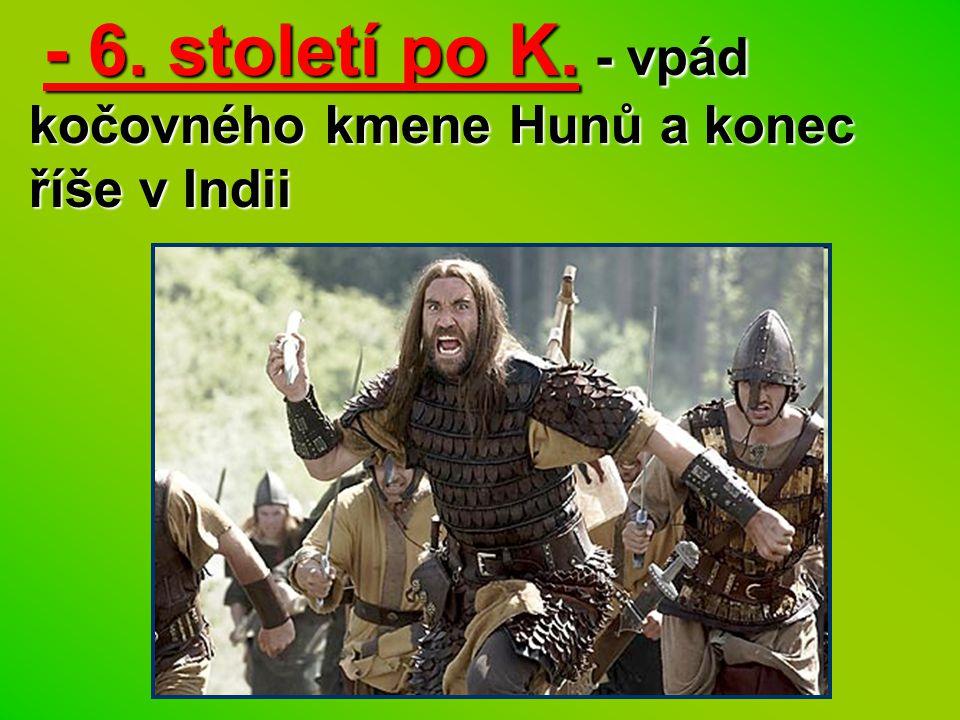 - 6. století po K. - vpád kočovného kmene Hunů a konec říše v Indii - 6. století po K. - vpád kočovného kmene Hunů a konec říše v Indii