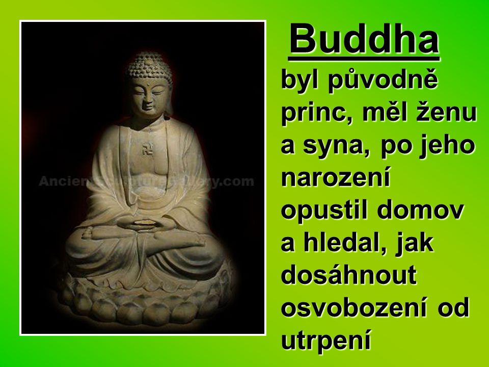 Buddha byl původně princ, měl ženu a syna, po jeho narození opustil domov a hledal, jak dosáhnout osvobození od utrpení Buddha byl původně princ, měl