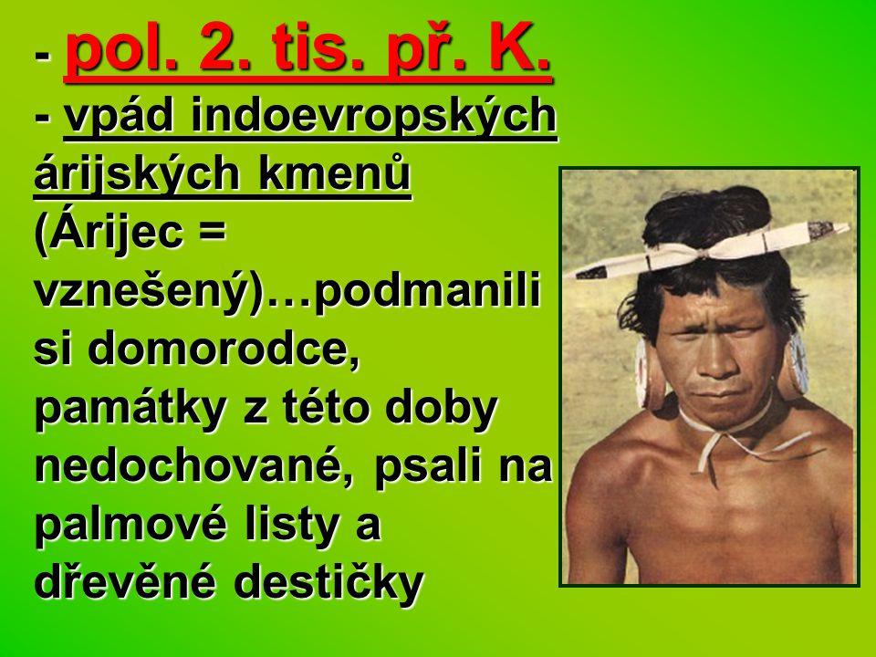 - pol. 2. tis. př. K. - vpád indoevropských árijských kmenů (Árijec = vznešený)…podmanili si domorodce, památky z této doby nedochované, psali na palm