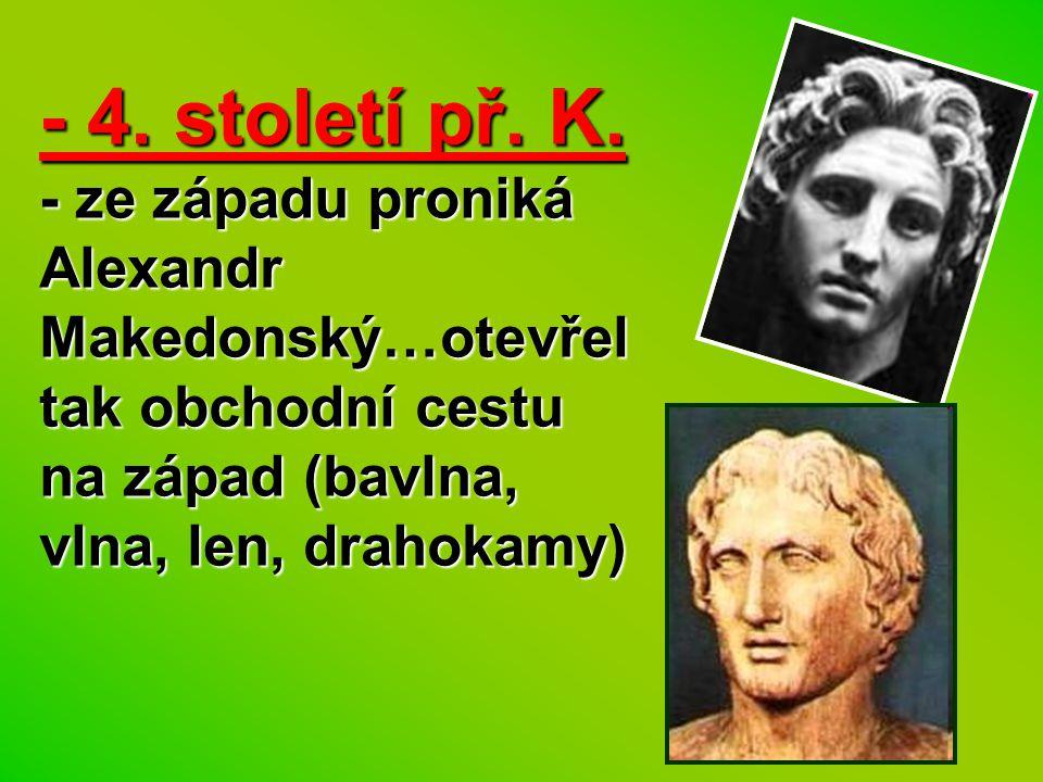 - 4. století př. K. - ze západu proniká Alexandr Makedonský…otevřel tak obchodní cestu na západ (bavlna, vlna, len, drahokamy)