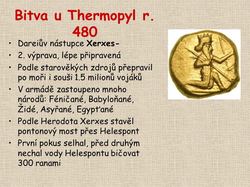 Bitva u Thermopyl r. 480 Dareiův nástupce Xerxes- 2. výprava, lépe připravená Podle starověkých zdrojů přepravil po moři i souši 1.5 milionů vojáků V