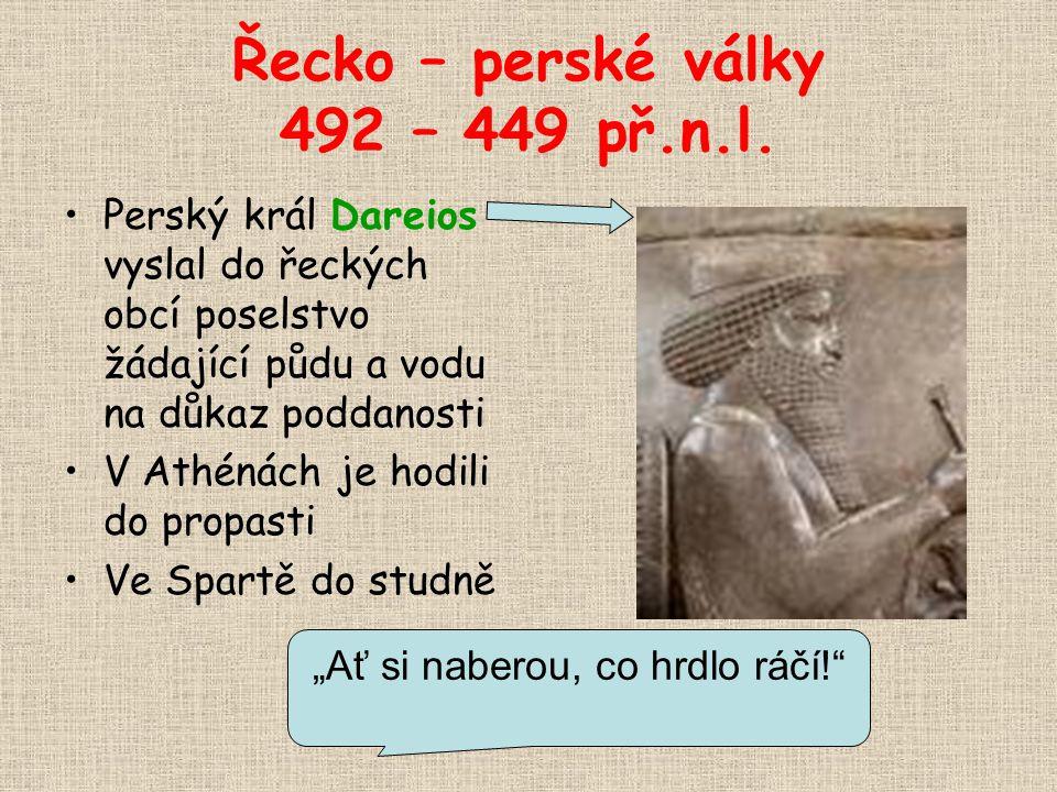 Řecko – perské války 492 – 449 př.n.l. Perský král Dareios vyslal do řeckých obcí poselstvo žádající půdu a vodu na důkaz poddanosti V Athénách je hod