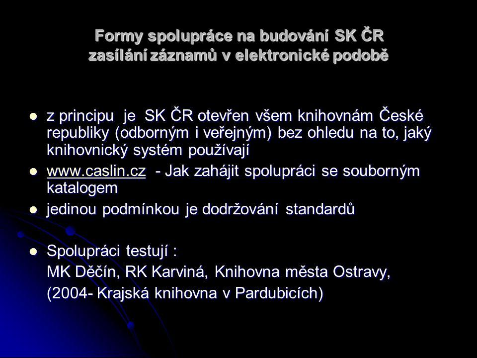 Formy spolupráce na budování SK ČR zasílání záznamů v elektronické podobě z principu je SK ČR otevřen všem knihovnám České republiky (odborným i veřejným) bez ohledu na to, jaký knihovnický systém používají z principu je SK ČR otevřen všem knihovnám České republiky (odborným i veřejným) bez ohledu na to, jaký knihovnický systém používají www.caslin.cz - Jak zahájit spolupráci se souborným katalogem www.caslin.cz - Jak zahájit spolupráci se souborným katalogem www.caslin.cz jedinou podmínkou je dodržování standardů jedinou podmínkou je dodržování standardů Spolupráci testují : Spolupráci testují : MK Děčín, RK Karviná, Knihovna města Ostravy, (2004- Krajská knihovna v Pardubicích)