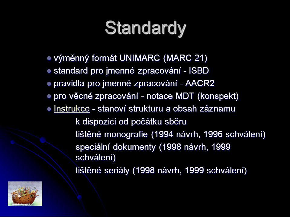 Standardy výměnný formát UNIMARC (MARC 21) výměnný formát UNIMARC (MARC 21) standard pro jmenné zpracování - ISBD standard pro jmenné zpracování - ISBD pravidla pro jmenné zpracování - AACR2 pravidla pro jmenné zpracování - AACR2 pro věcné zpracování - notace MDT (konspekt) pro věcné zpracování - notace MDT (konspekt) Instrukce - stanoví strukturu a obsah záznamu Instrukce - stanoví strukturu a obsah záznamu Instrukce k dispozici od počátku sběru tištěné monografie (1994 návrh, 1996 schválení) speciální dokumenty (1998 návrh, 1999 schválení) tištěné seriály (1998 návrh, 1999 schválení)