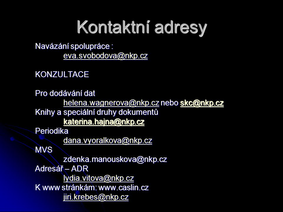 Kontaktní adresy Navázání spolupráce : eva.svobodova@nkp.cz KONZULTACE Pro dodávání dat helena.wagnerova@nkp.cz nebo skc@nkp.cz helena.wagnerova@nkp.cz nebo skc@nkp.czhelena.wagnerova@nkp.cz Knihy a speciální druhy dokumentů katerina.hajna@nkp.czPeriodika dana.vyoralkova@nkp.cz MVSzdenka.manouskova@nkp.cz Adresář – ADR lydia.vitova@nkp.cz lydia.vitova@nkp.czlydia.vitova@nkp.cz K www stránkám: www.caslin.cz jiri.krebes@nkp.cz
