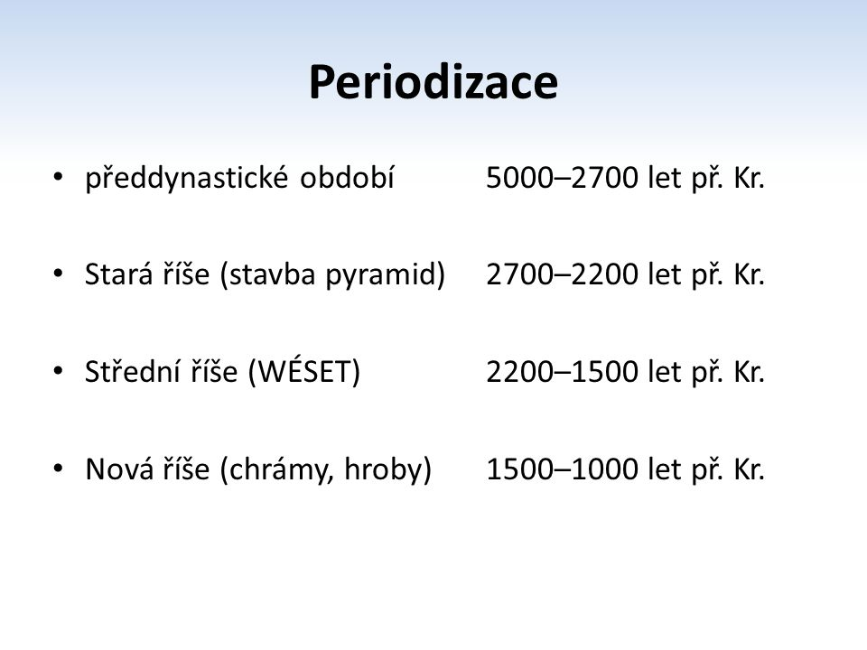 Periodizace předdynastické období 5000–2700 let př. Kr. Stará říše (stavba pyramid) 2700–2200 let př. Kr. Střední říše (WÉSET) 2200–1500 let př. Kr. N