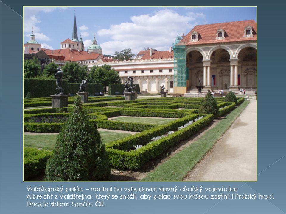 Valdštejnský palác – nechal ho vybudovat slavný císařský vojevůdce Albrecht z Valdštejna, který se snažil, aby palác svou krásou zastínil i Pražský hr