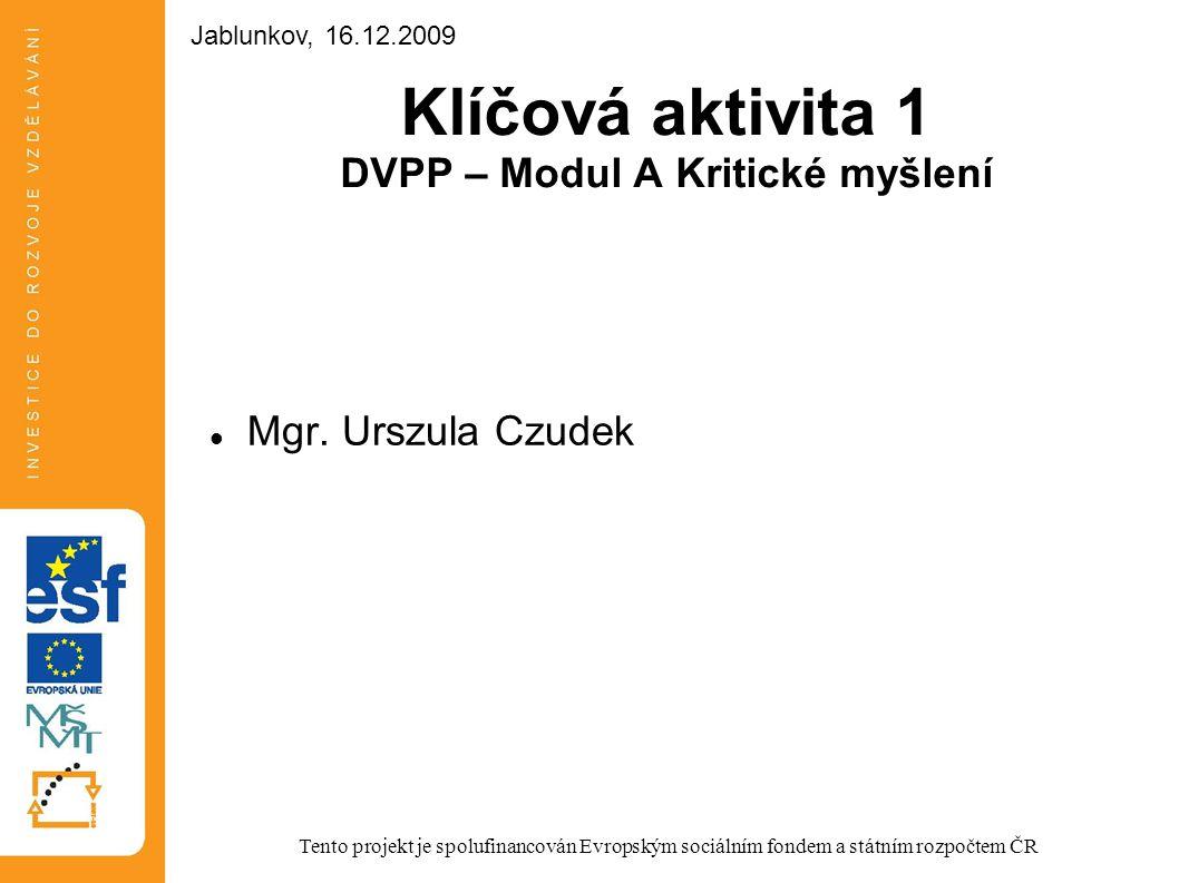 Klíčová aktivita 1 DVPP – Modul A Kritické myšlení Mgr. Urszula Czudek Tento projekt je spolufinancován Evropským sociálním fondem a státním rozpočtem