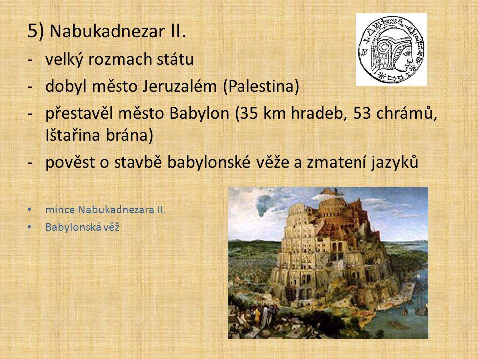5) Nabukadnezar II. -velký rozmach státu -dobyl město Jeruzalém (Palestina) -přestavěl město Babylon (35 km hradeb, 53 chrámů, Ištařina brána) -pověst