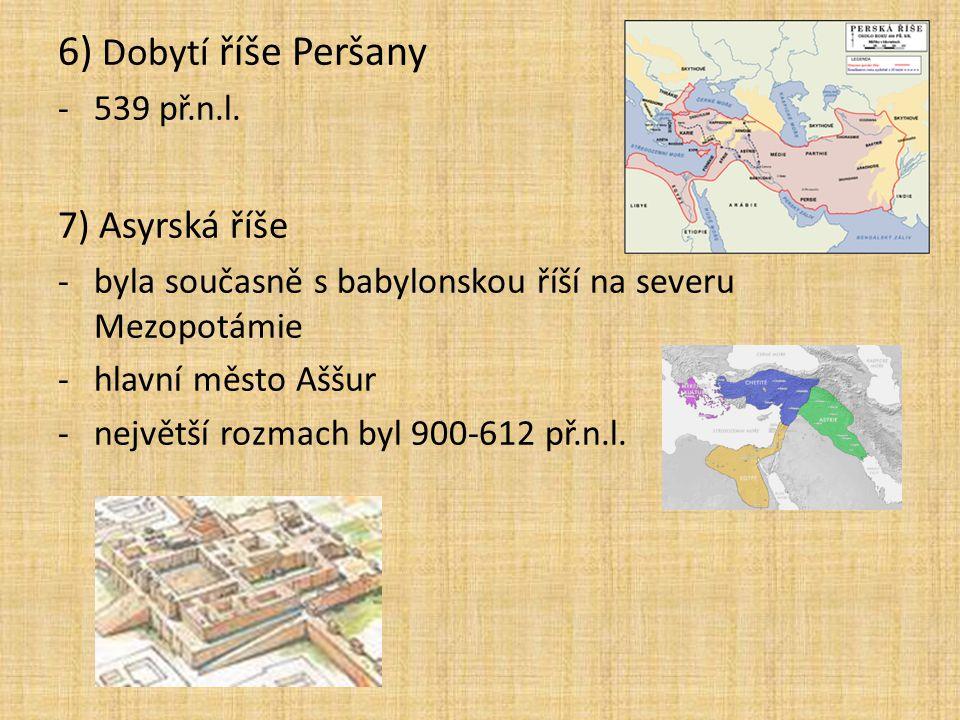 6) Dobytí říše Peršany -539 př.n.l. 7) Asyrská říše -byla současně s babylonskou říší na severu Mezopotámie -hlavní město Aššur -největší rozmach byl