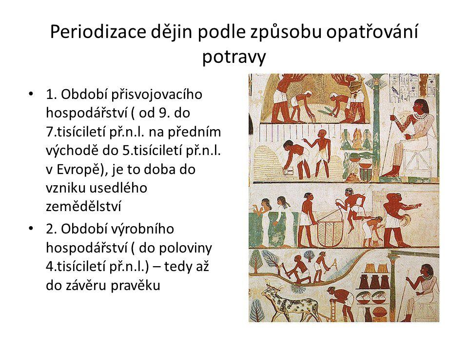 Periodizace dějin podle způsobu opatřování potravy 1. Období přisvojovacího hospodářství ( od 9. do 7.tisíciletí př.n.l. na předním východě do 5.tisíc