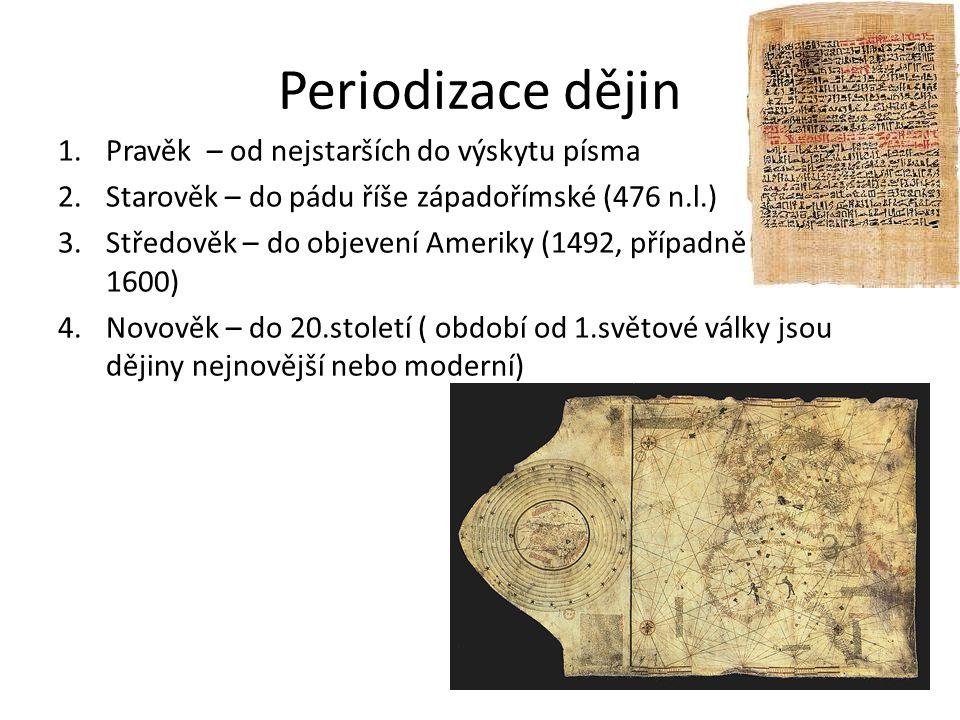 Periodizace dějin 1.Pravěk – od nejstarších do výskytu písma 2.Starověk – do pádu říše západořímské (476 n.l.) 3.Středověk – do objevení Ameriky (1492