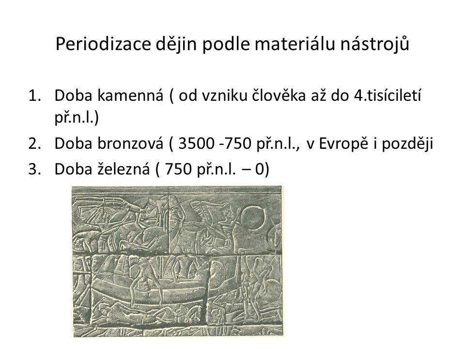 Periodizace dějin podle materiálu nástrojů 1.Doba kamenná ( od vzniku člověka až do 4.tisíciletí př.n.l.) 2.Doba bronzová ( 3500 -750 př.n.l., v Evrop