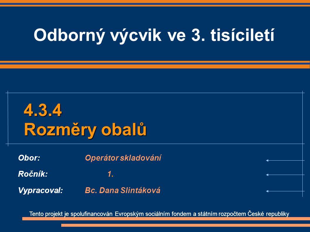 Tento projekt je spolufinancován Evropským sociálním fondem a státním rozpočtem České republiky 4.3.4 Rozměry obalů Obor:Operátor skladování Ročník:1.