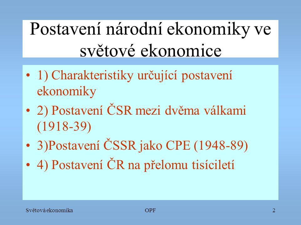Světová ekonomikaOPF2 Postavení národní ekonomiky ve světové ekonomice 1) Charakteristiky určující postavení ekonomiky 2) Postavení ČSR mezi dvěma válkami (1918-39) 3)Postavení ČSSR jako CPE (1948-89) 4) Postavení ČR na přelomu tisíciletí