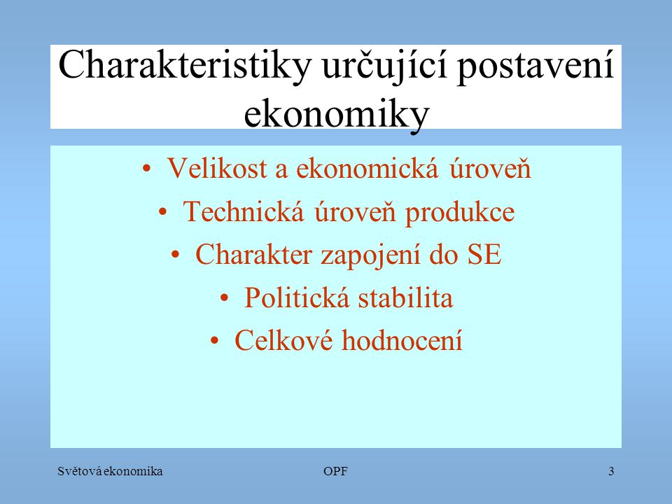 Světová ekonomikaOPF4 Velikost a ekonomická úroveň Počet obyvatel (malá, střední a velká ekonomika) HDP/obyvatele (ekonomická úroveň) Struktura ekonomiky (HVZ, EM, RZ) Technická úroveň (Tvůrce nebo jen aplikant inovací)