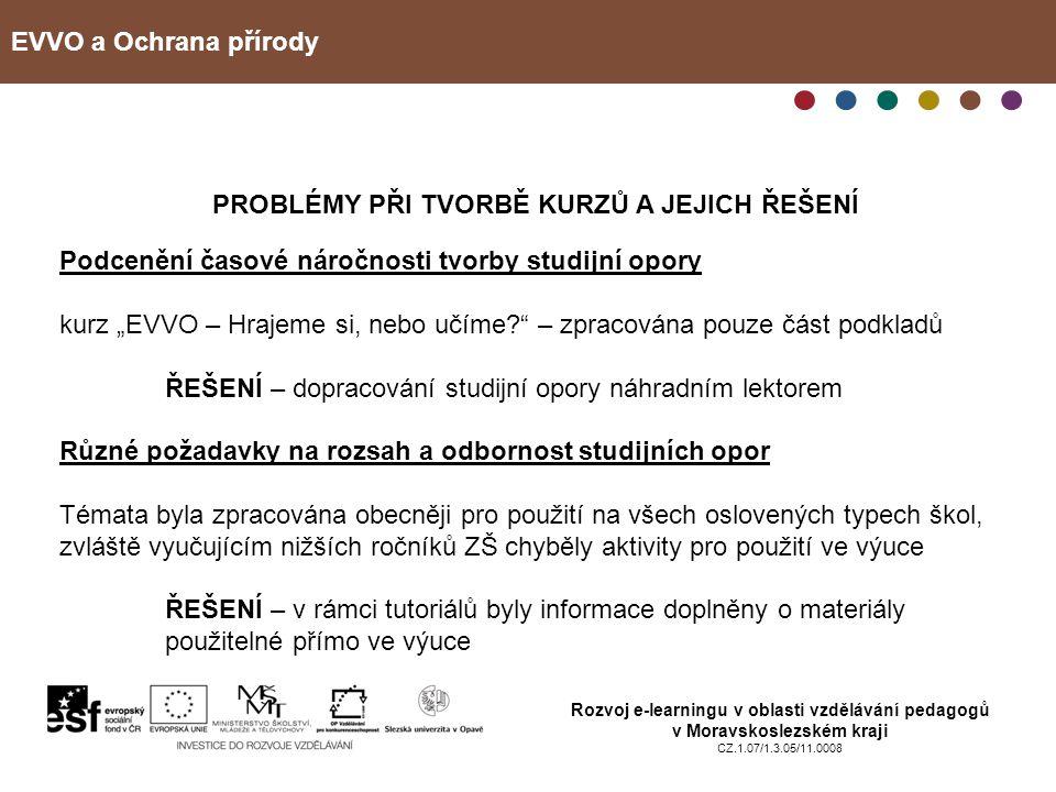"""EVVO a Ochrana přírody Rozvoj e-learningu v oblasti vzdělávání pedagogů v Moravskoslezském kraji CZ.1.07/1.3.05/11.0008 PROBLÉMY PŘI TVORBĚ KURZŮ A JEJICH ŘEŠENÍ Podcenění časové náročnosti tvorby studijní opory kurz """"EVVO – Hrajeme si, nebo učíme? – zpracována pouze část podkladů ŘEŠENÍ – dopracování studijní opory náhradním lektorem Různé požadavky na rozsah a odbornost studijních opor Témata byla zpracována obecněji pro použití na všech oslovených typech škol, zvláště vyučujícím nižších ročníků ZŠ chyběly aktivity pro použití ve výuce ŘEŠENÍ – v rámci tutoriálů byly informace doplněny o materiály použitelné přímo ve výuce"""