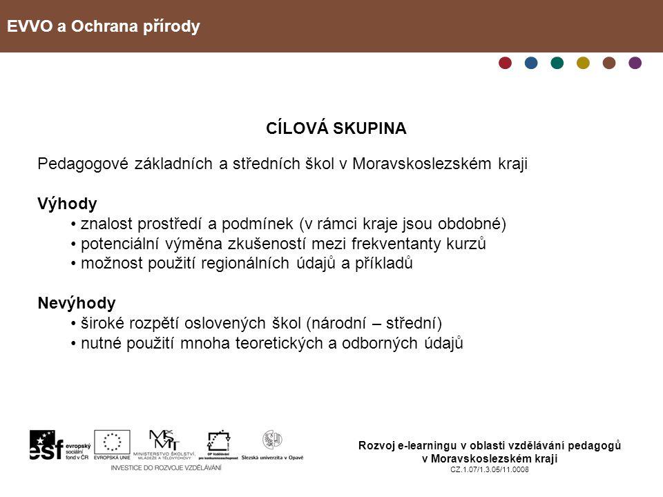 EVVO a Ochrana přírody Rozvoj e-learningu v oblasti vzdělávání pedagogů v Moravskoslezském kraji CZ.1.07/1.3.05/11.0008 VYBRANÉ KAPITOLY Z OCHRANY PŘÍRODY Termín kurzu: 16.8.2010 - 1.10.2010 Počet účastníků: 9 pedagogů, vše ženy Hodinová dotace: 16 vyučovacích hodin, z toho 14 hodin samostudia a 2 hodiny na závěrečném tutoriálu Obsah: Historie ochrany přírody Právní rámec ochrany přírody – základní zákonné normy Obecná ochrana přírody – definice pojmů, základní způsoby ochrany Zvláštní ochrana přírody – typy chráněných částí přírody, jejich ochrana Očekávaný vývoj životního prostředí v ČR a v Moravskoslezském kraji definice ohrožení vybraných složek životního prostředí, schopnost popisu problémů životního prostředí v rámci ČR a MSK, základní informace o financování ochrany přírody státem
