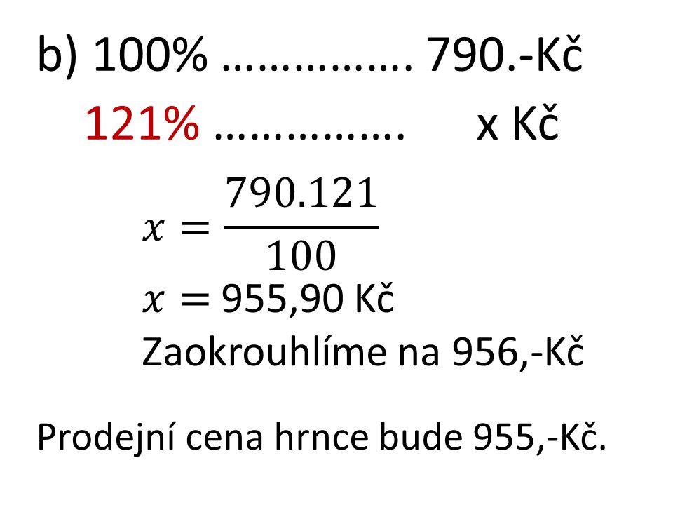 b) 100% ……………. 790.-Kč 121% ……………. x Kč Prodejní cena hrnce bude 955,-Kč.