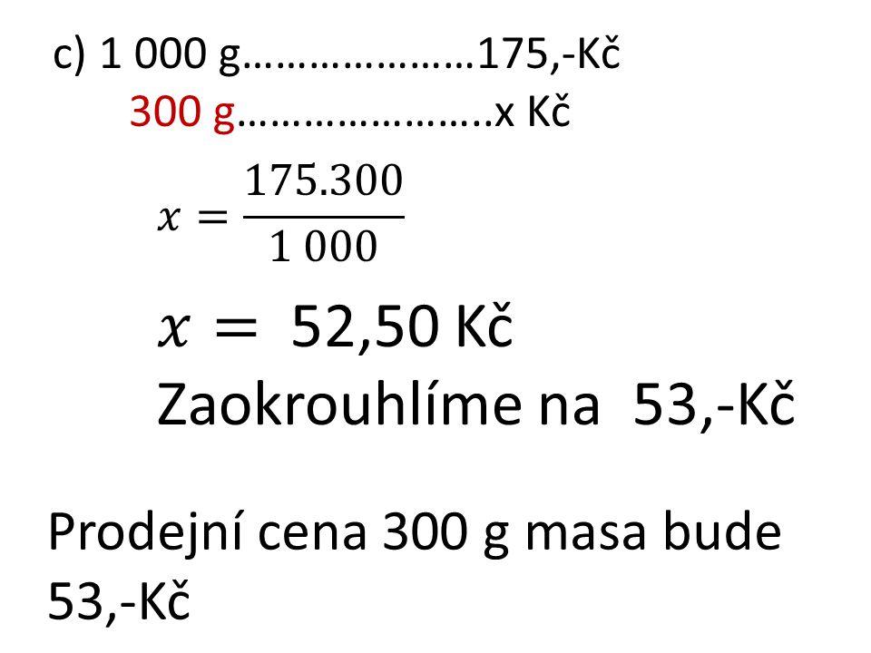 c) 1 000 g…………………175,-Kč 300 g…………………..x Kč Prodejní cena 300 g masa bude 53,-Kč