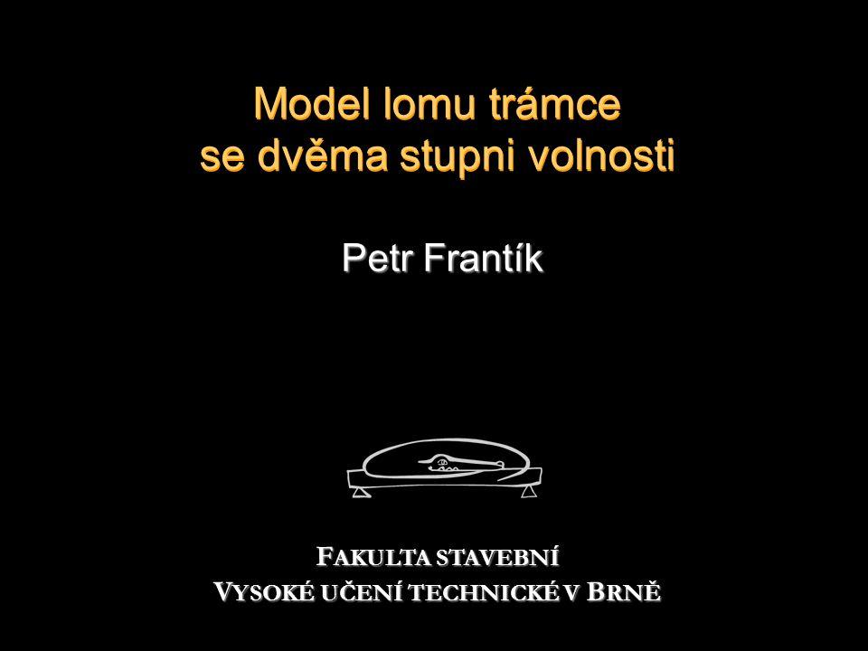 Model lomu trámce se dvěma stupni volnosti Petr Frantík F AKULTA STAVEBNÍ V YSOKÉ UČENÍ TECHNICKÉ V B RNĚ