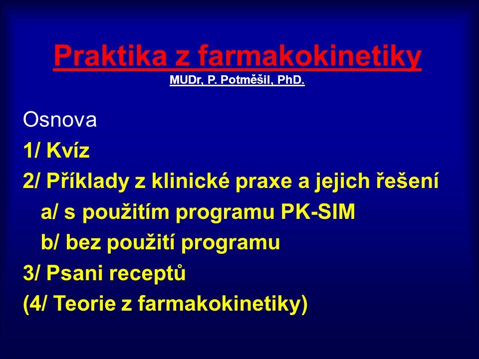 Praktika z farmakokinetiky MUDr, P. Potměšil, PhD. Osnova 1/ Kvíz 2/ Příklady z klinické praxe a jejich řešení a/ s použitím programu PK-SIM b/ bez po