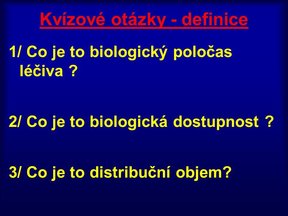 Kvízové otázky - definice 1/ Co je to biologický poločas léčiva ? 2/ Co je to biologická dostupnost ? 3/ Co je to distribuční objem?